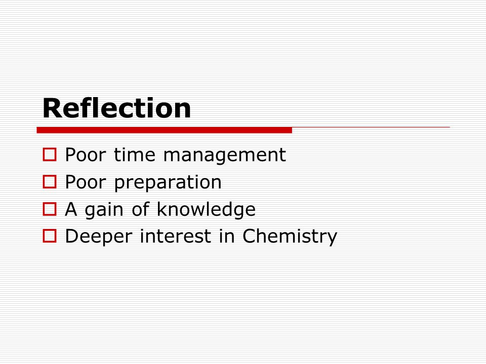 Reflection Poor time management Poor preparation A gain of knowledge