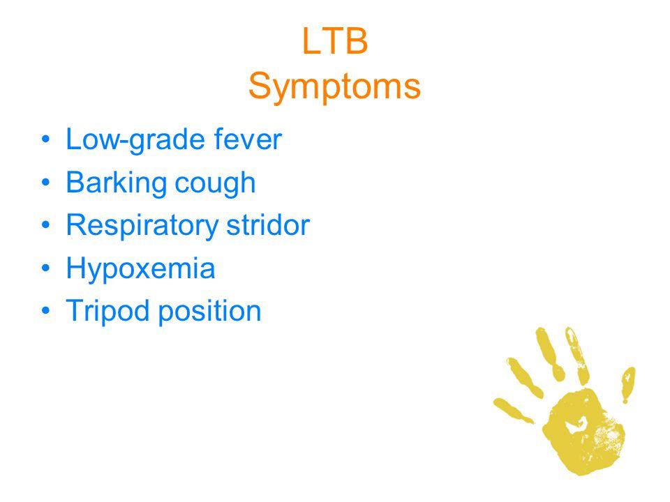 LTB Symptoms Low-grade fever Barking cough Respiratory stridor