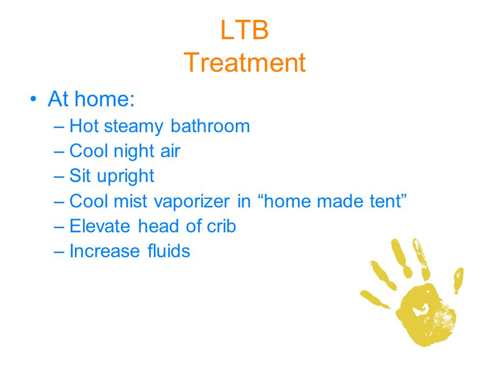LTB Treatment At home: Hot steamy bathroom Cool night air Sit upright
