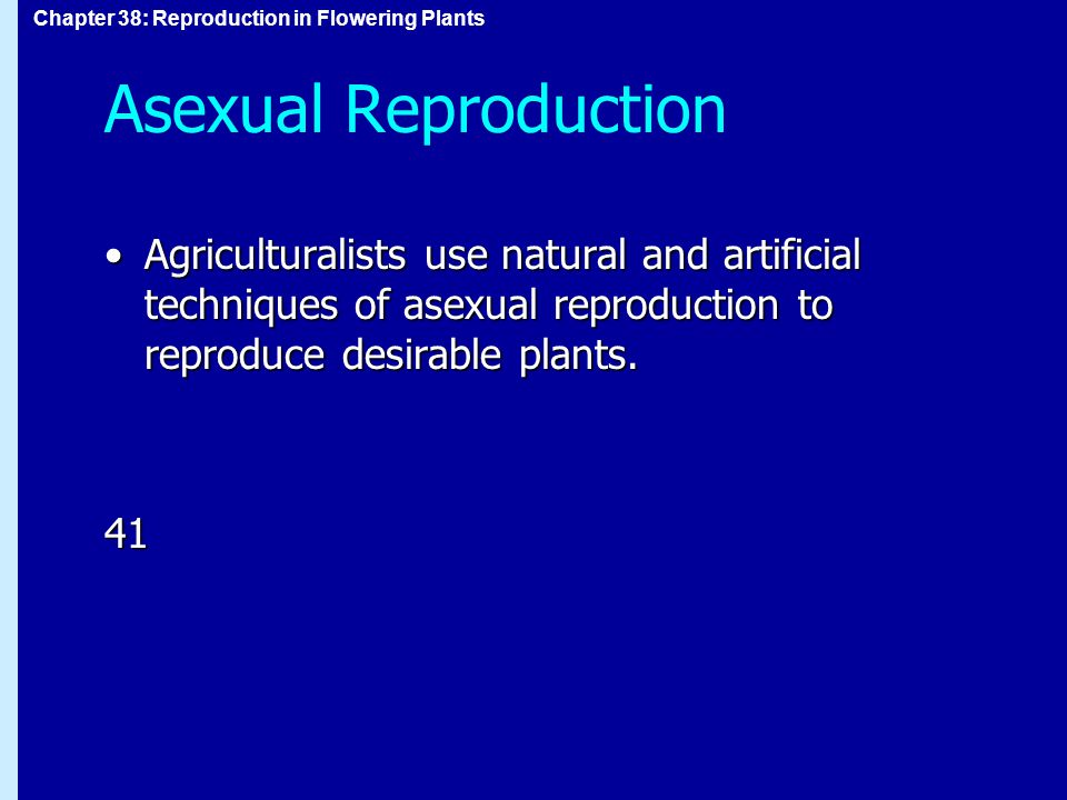 Asexual Reproduction Agriculturalists use natural and artificial techniques of asexual reproduction to reproduce desirable plants.