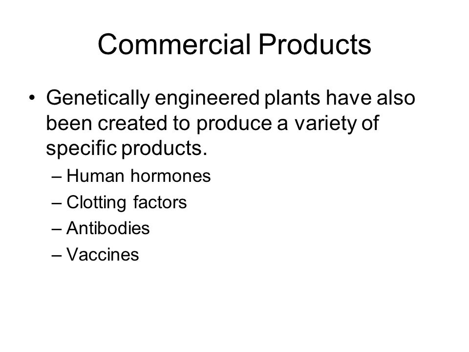 Commercial Products Genetically engineered plants have also been created to produce a variety of specific products.