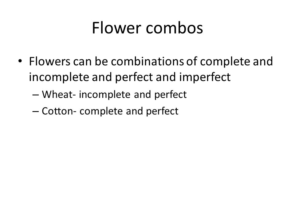 Flower combos Flowers can be combinations of complete and incomplete and perfect and imperfect. Wheat- incomplete and perfect.