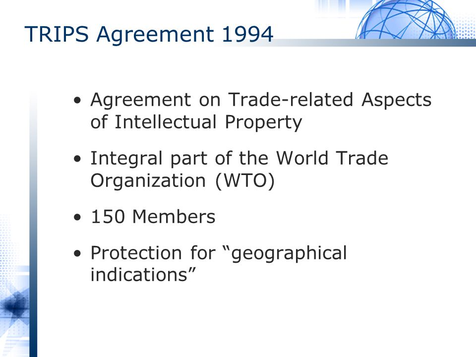 TRIPS Agreement 1994 Agreement on Trade-related Aspects of Intellectual Property. Integral part of the World Trade Organization (WTO)