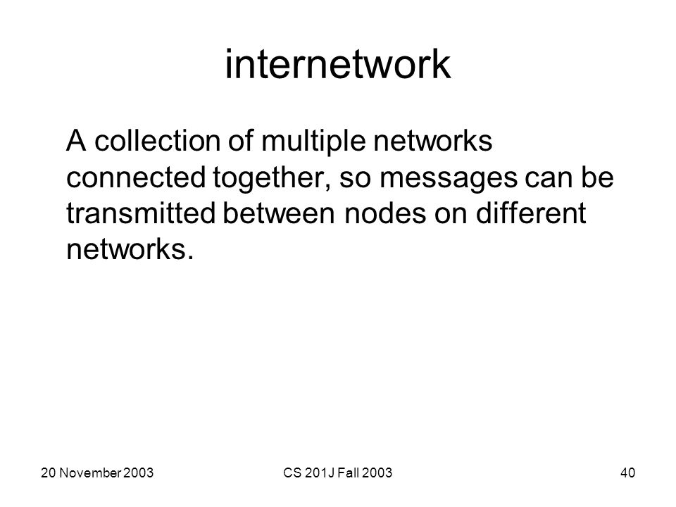 internetwork A collection of multiple networks connected together, so messages can be transmitted between nodes on different networks.