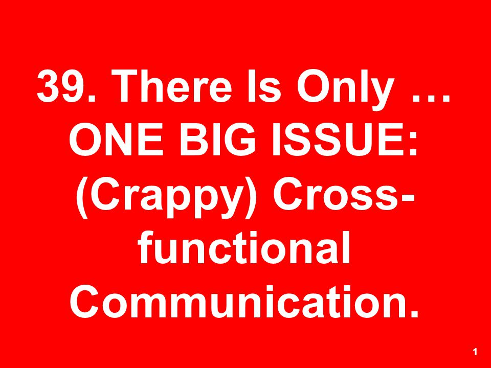 39. There Is Only … ONE BIG ISSUE: (Crappy) Cross-functional Communication.