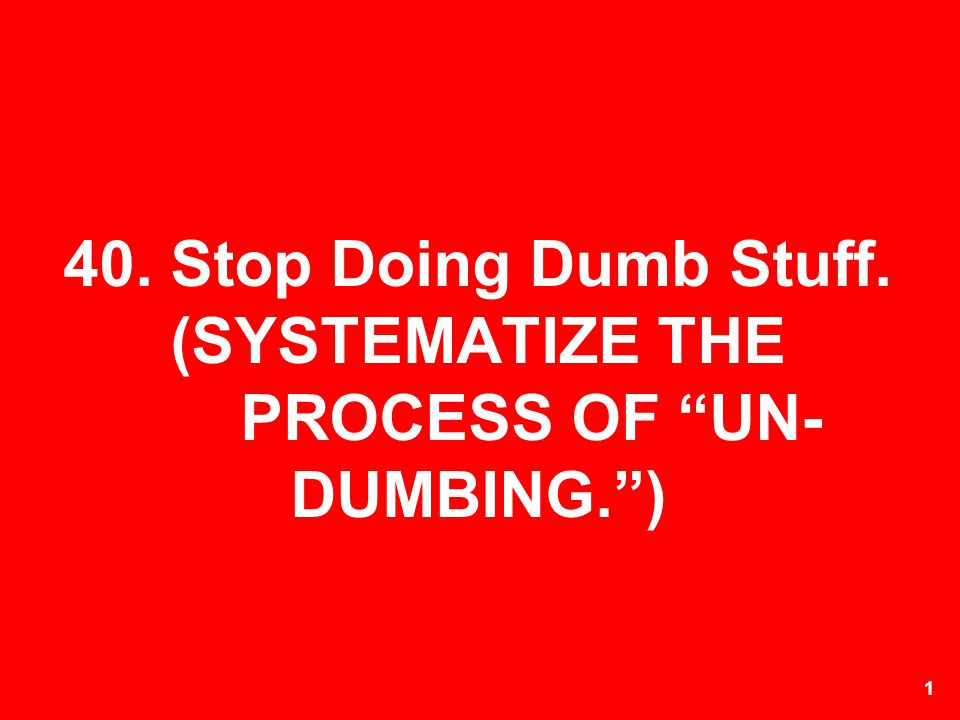40. Stop Doing Dumb Stuff. (SYSTEMATIZE THE PROCESS OF UN-DUMBING. )