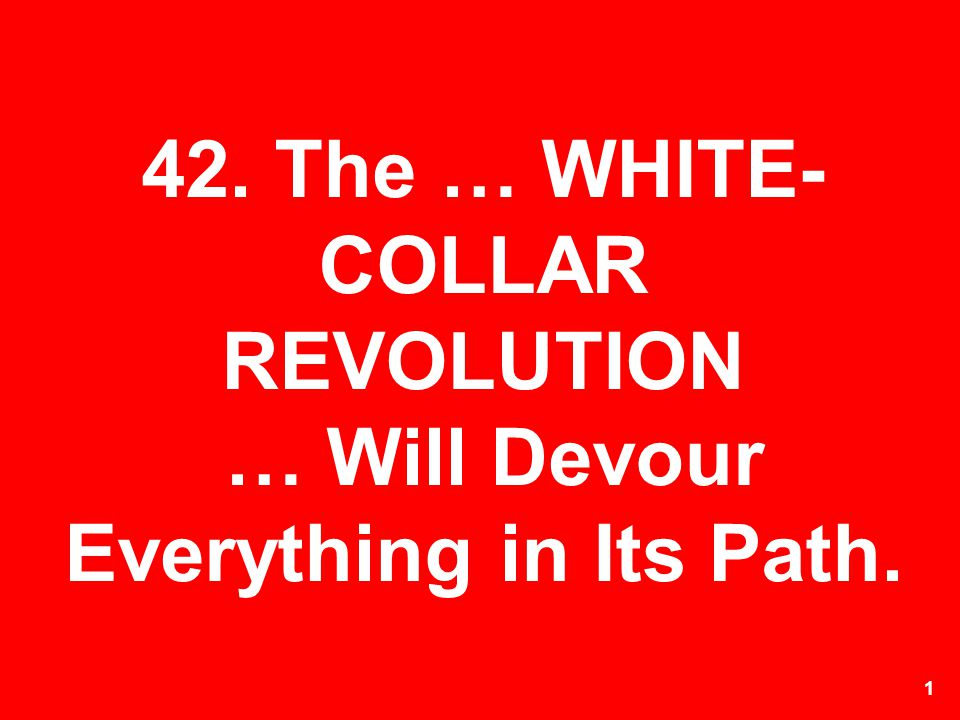 42. The … WHITE-COLLAR REVOLUTION … Will Devour Everything in Its Path.