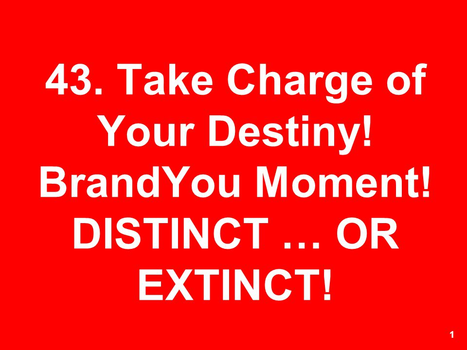 43. Take Charge of Your Destiny! BrandYou Moment! DISTINCT … OR EXTINCT!