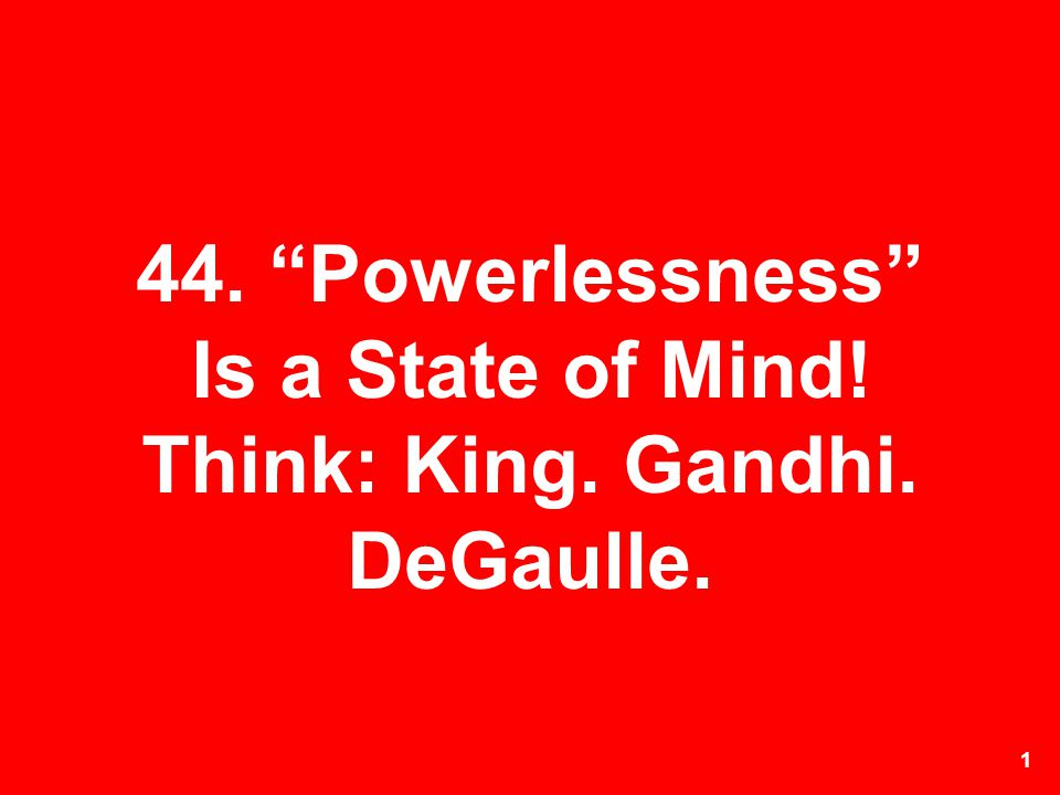 44. Powerlessness Is a State of Mind! Think: King. Gandhi. DeGaulle.