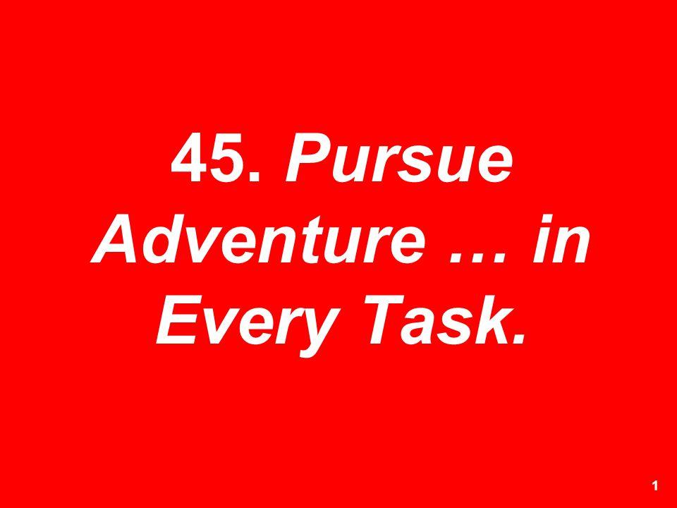 45. Pursue Adventure … in Every Task.