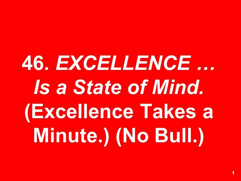 46. EXCELLENCE … Is a State of Mind. (Excellence Takes a Minute