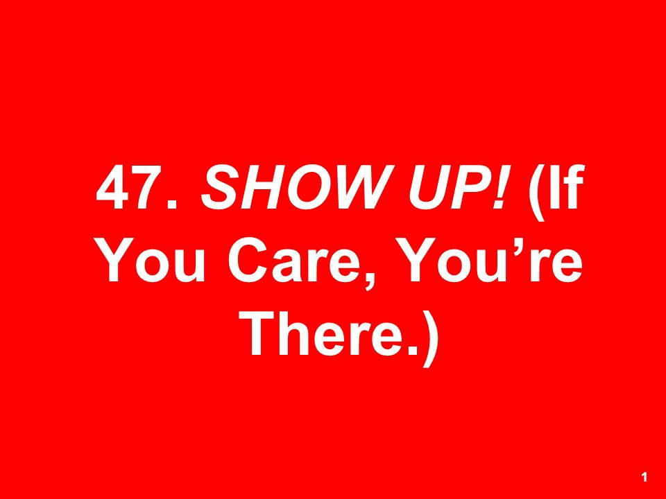 47. SHOW UP! (If You Care, You're There.)