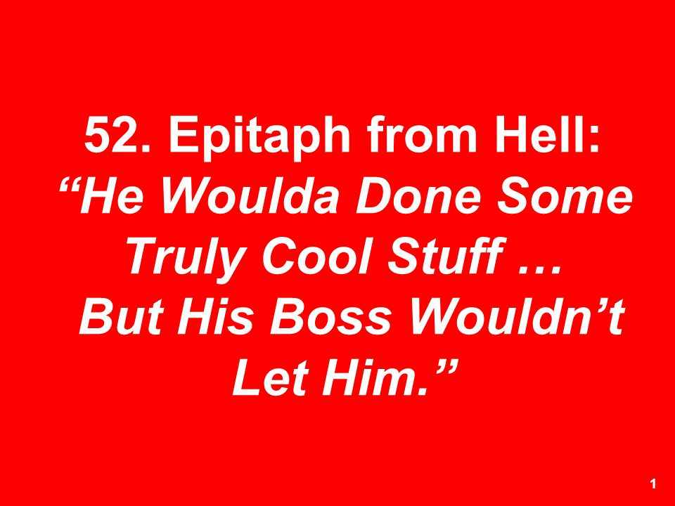 52. Epitaph from Hell: He Woulda Done Some Truly Cool Stuff … But His Boss Wouldn't Let Him.