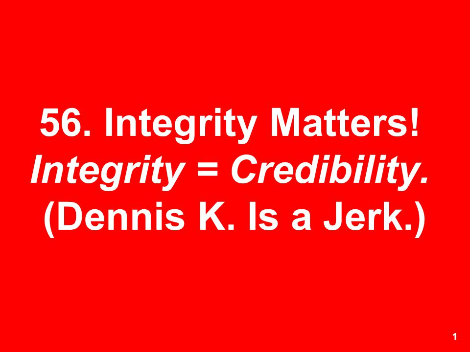56. Integrity Matters! Integrity = Credibility. (Dennis K. Is a Jerk.)