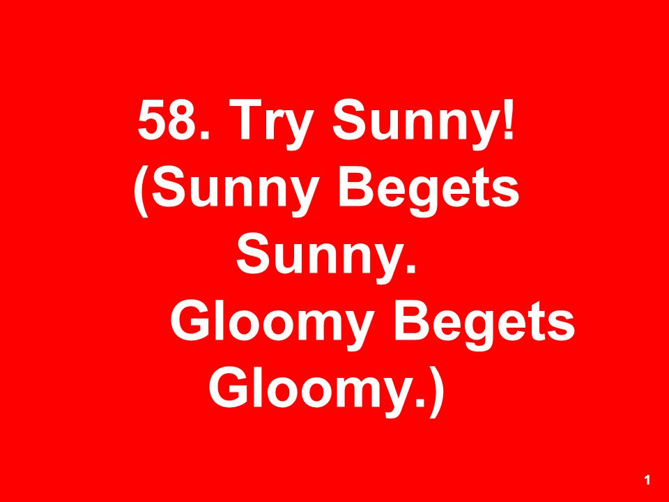 58. Try Sunny! (Sunny Begets Sunny. Gloomy Begets Gloomy.)
