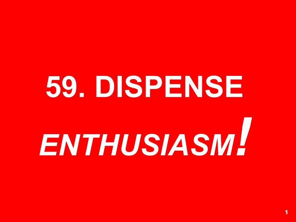 59. DISPENSE ENTHUSIASM!