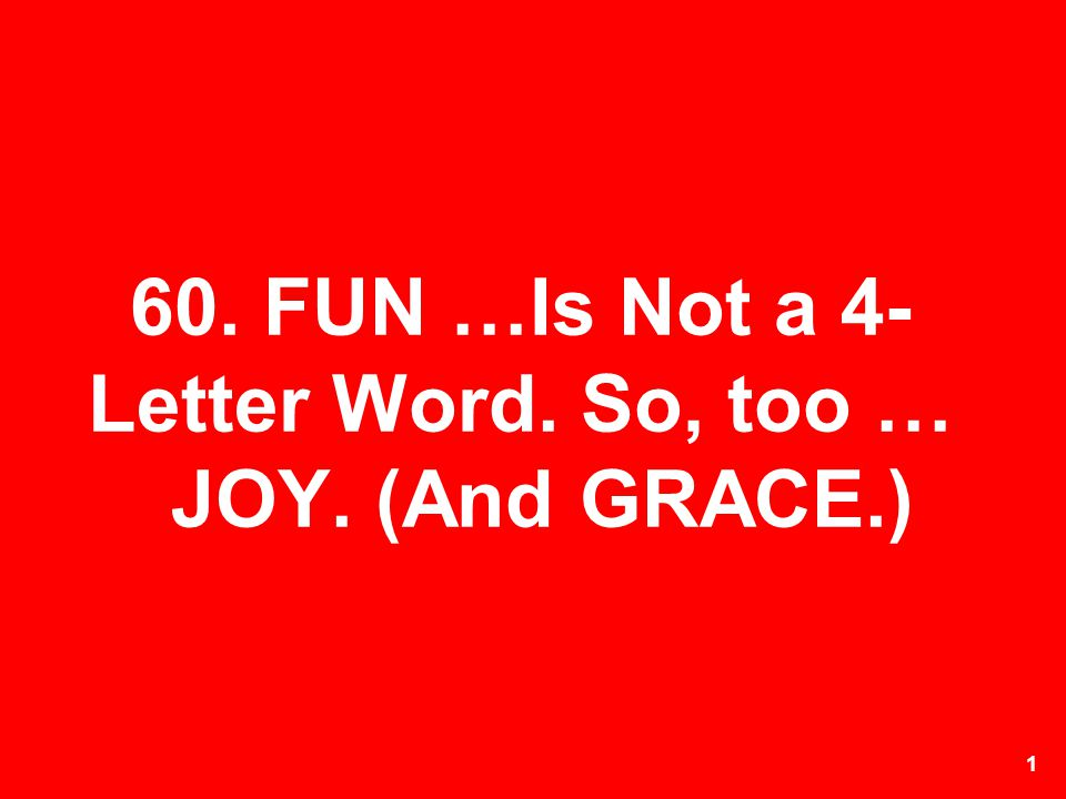 60. FUN …Is Not a 4-Letter Word. So, too … JOY. (And GRACE.)