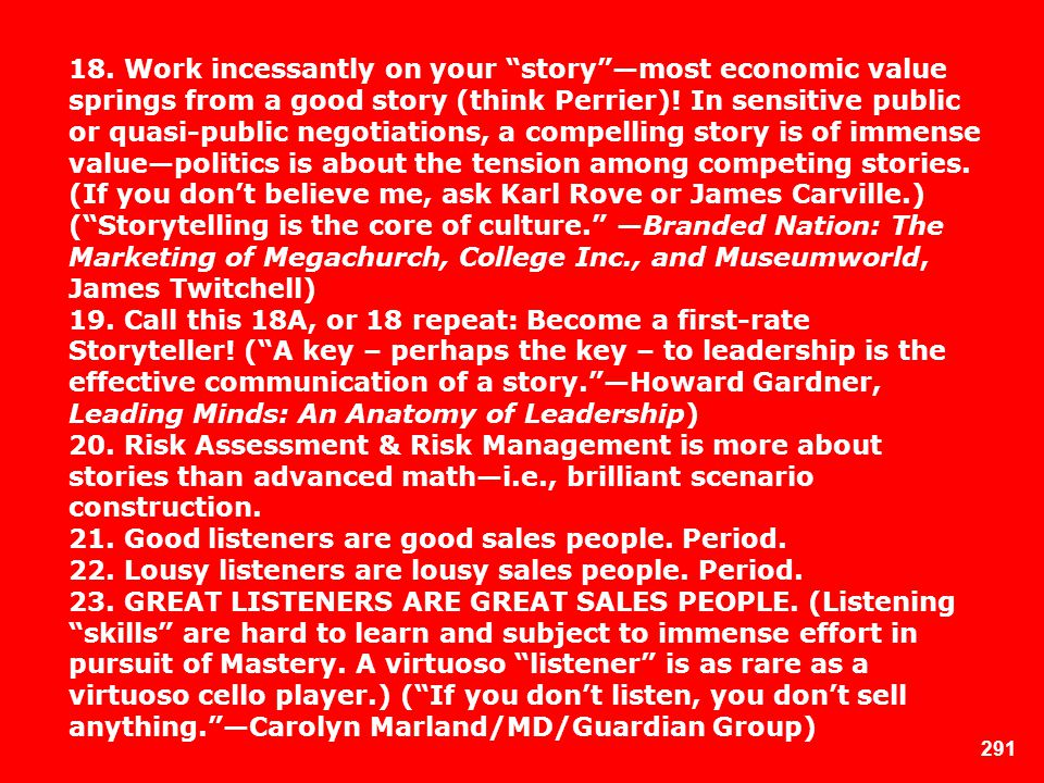 18. Work incessantly on your story —most economic value springs from a good story (think Perrier)! In sensitive public or quasi-public negotiations, a compelling story is of immense value—politics is about the tension among competing stories. (If you don't believe me, ask Karl Rove or James Carville.) ( Storytelling is the core of culture. —Branded Nation: The Marketing of Megachurch, College Inc., and Museumworld, James Twitchell)