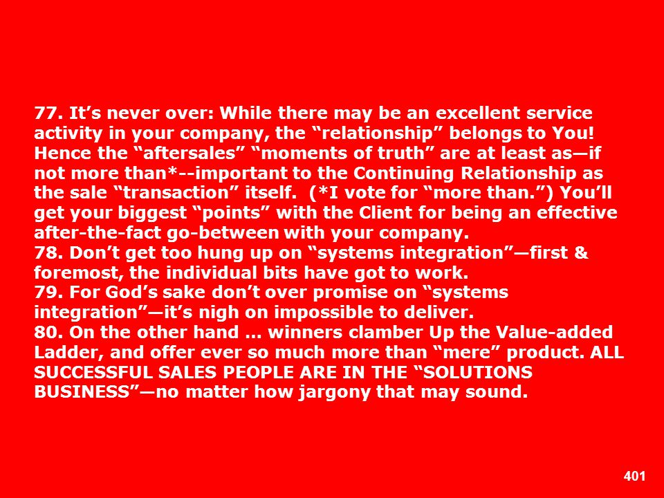 77. It's never over: While there may be an excellent service activity in your company, the relationship belongs to You! Hence the aftersales moments of truth are at least as—if not more than*--important to the Continuing Relationship as the sale transaction itself. (*I vote for more than. ) You'll get your biggest points with the Client for being an effective after-the-fact go-between with your company.