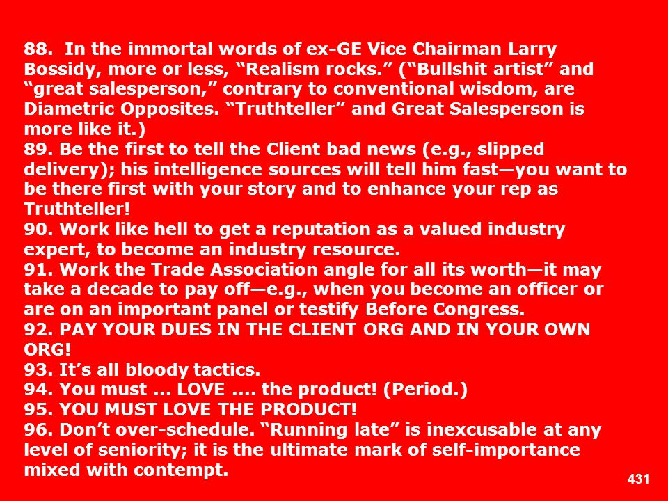 88. In the immortal words of ex-GE Vice Chairman Larry Bossidy, more or less, Realism rocks. ( Bullshit artist and great salesperson, contrary to conventional wisdom, are Diametric Opposites. Truthteller and Great Salesperson is more like it.)