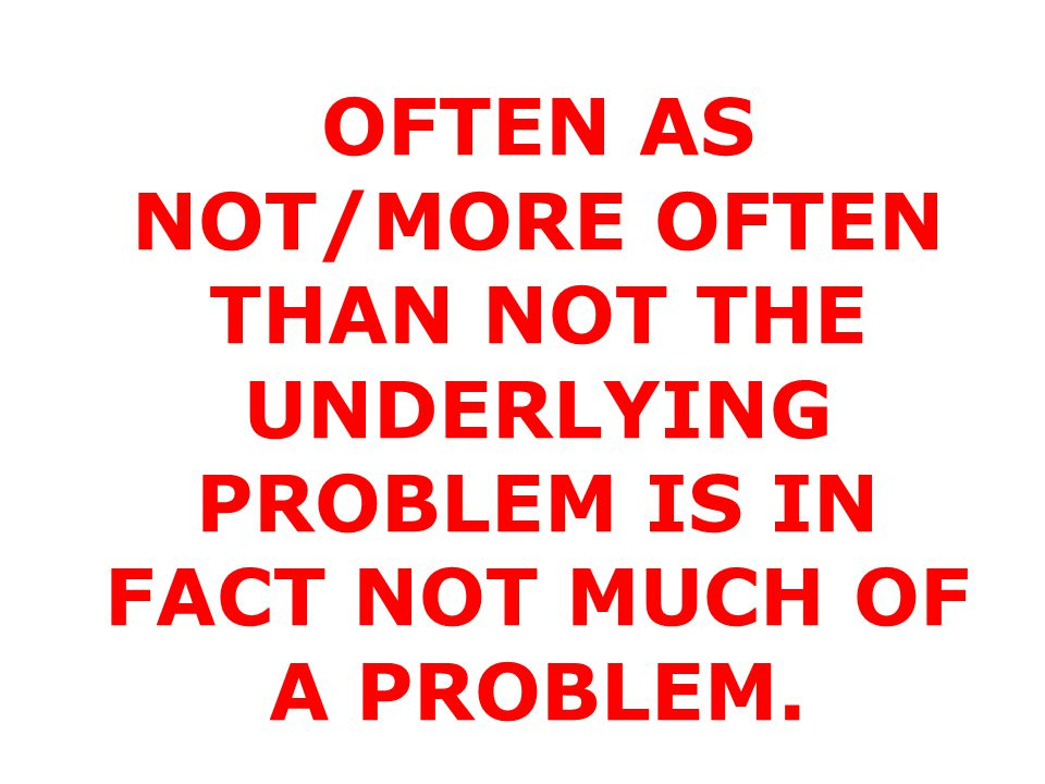 OFTEN AS NOT/MORE OFTEN THAN NOT THE UNDERLYING PROBLEM IS IN FACT NOT MUCH OF A PROBLEM.