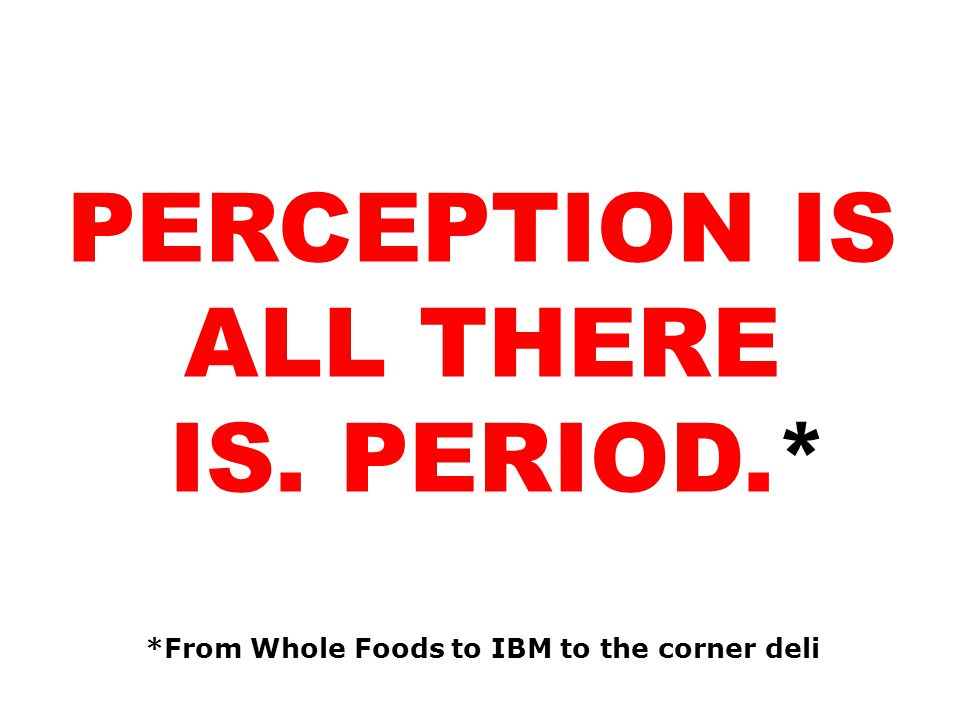 PERCEPTION IS ALL THERE *From Whole Foods to IBM to the corner deli
