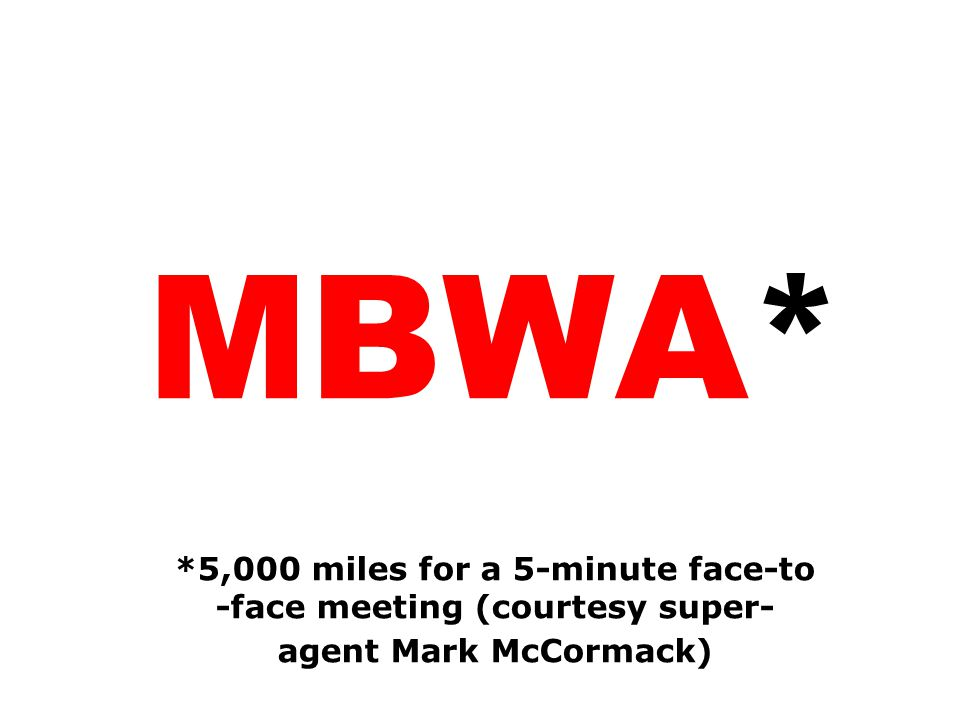 MBWA* *5,000 miles for a 5-minute face-to -face meeting (courtesy super- agent Mark McCormack)