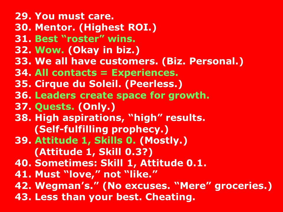 29. You must care. 30. Mentor. (Highest ROI.) 31. Best roster wins. 32. Wow. (Okay in biz.) 33. We all have customers. (Biz. Personal.)