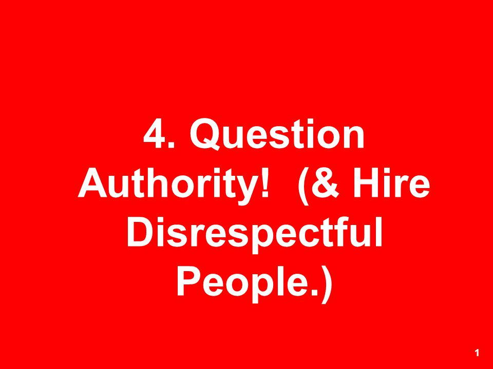 4. Question Authority! (& Hire Disrespectful People.)