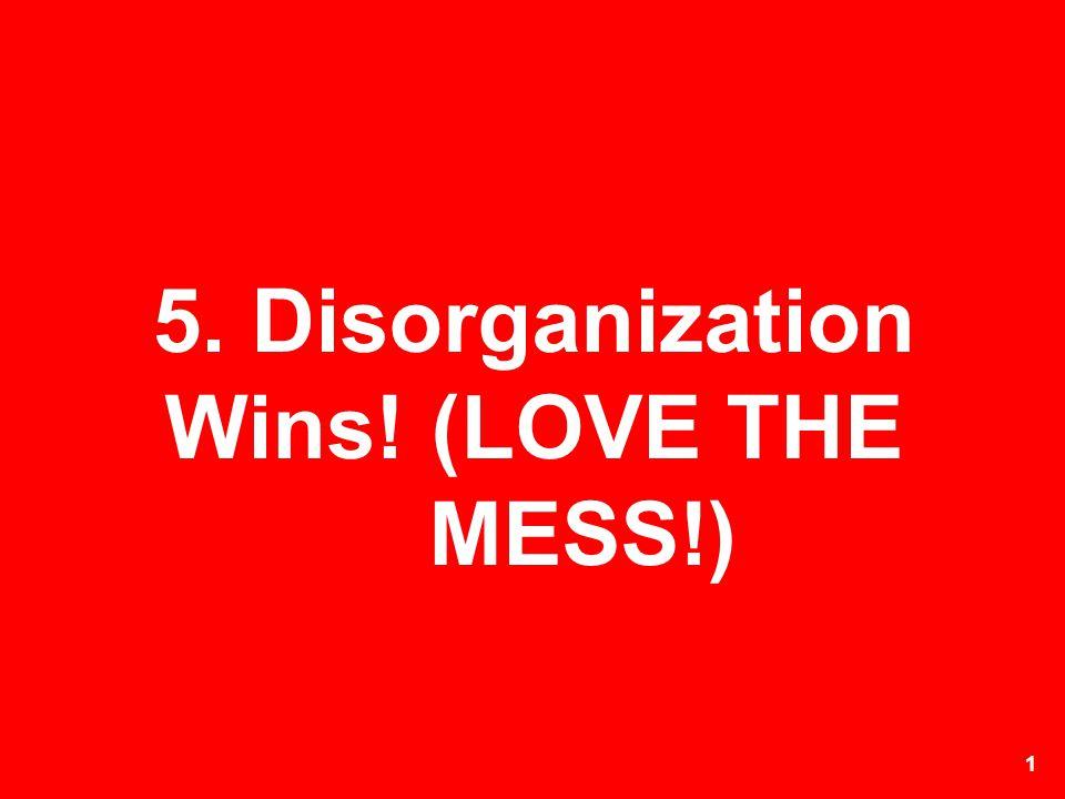 5. Disorganization Wins! (LOVE THE MESS!)