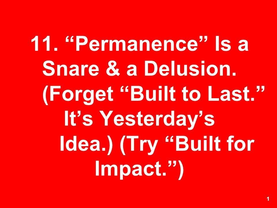 11. Permanence Is a Snare & a Delusion. (Forget Built to Last