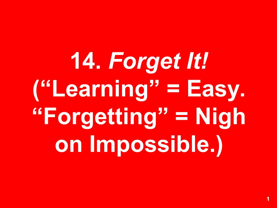 14. Forget It! ( Learning = Easy. Forgetting = Nigh on Impossible.)