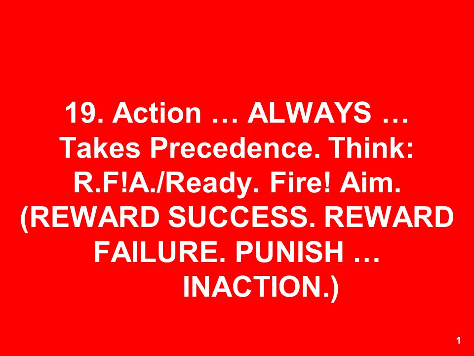 19. Action … ALWAYS … Takes Precedence. Think: R. F. A. /Ready. Fire