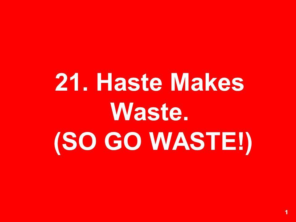 21. Haste Makes Waste. (SO GO WASTE!)