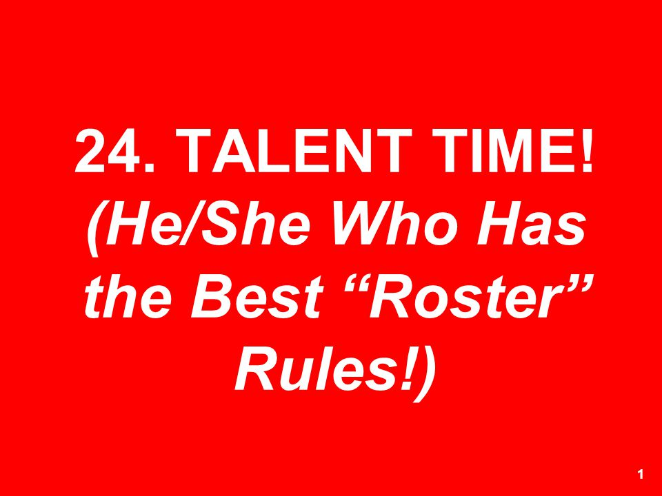 24. TALENT TIME! (He/She Who Has the Best Roster Rules!)