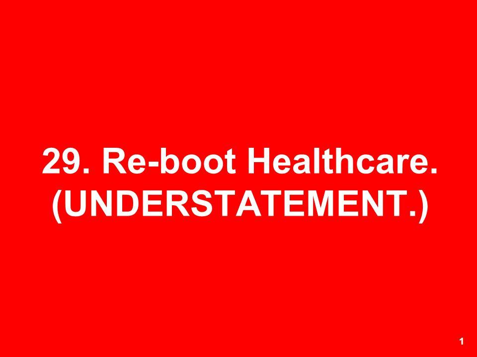 29. Re-boot Healthcare. (UNDERSTATEMENT.)