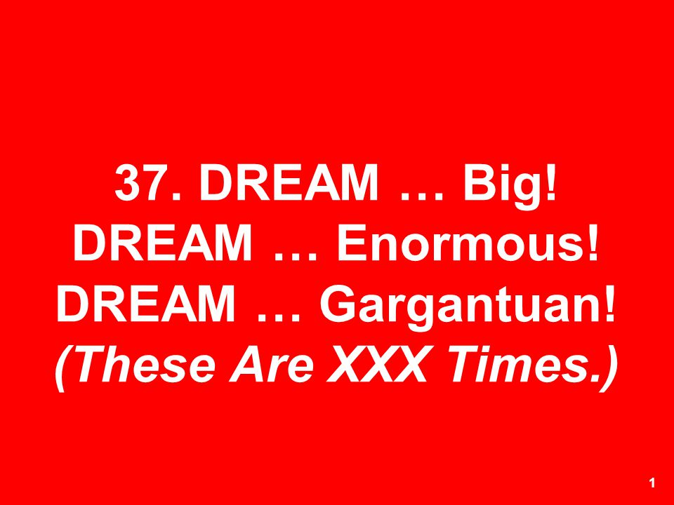 37. DREAM … Big. DREAM … Enormous. DREAM … Gargantuan