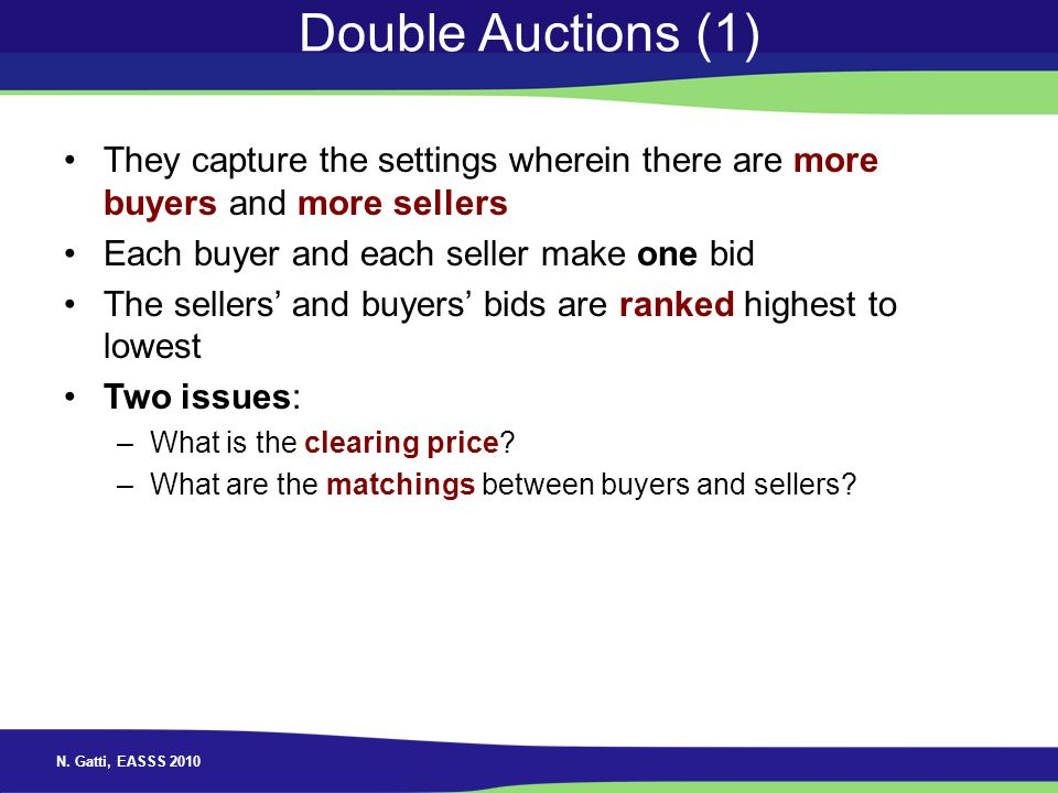 Double Auctions (1) They capture the settings wherein there are more buyers and more sellers. Each buyer and each seller make one bid.