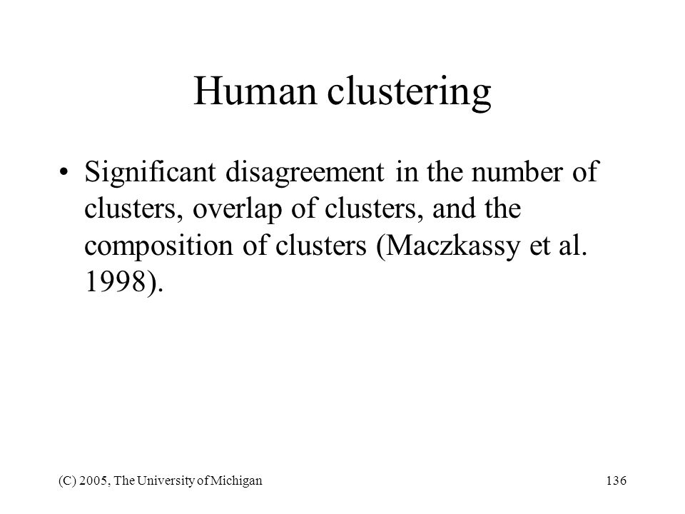Human clustering Significant disagreement in the number of clusters, overlap of clusters, and the composition of clusters (Maczkassy et al. 1998).