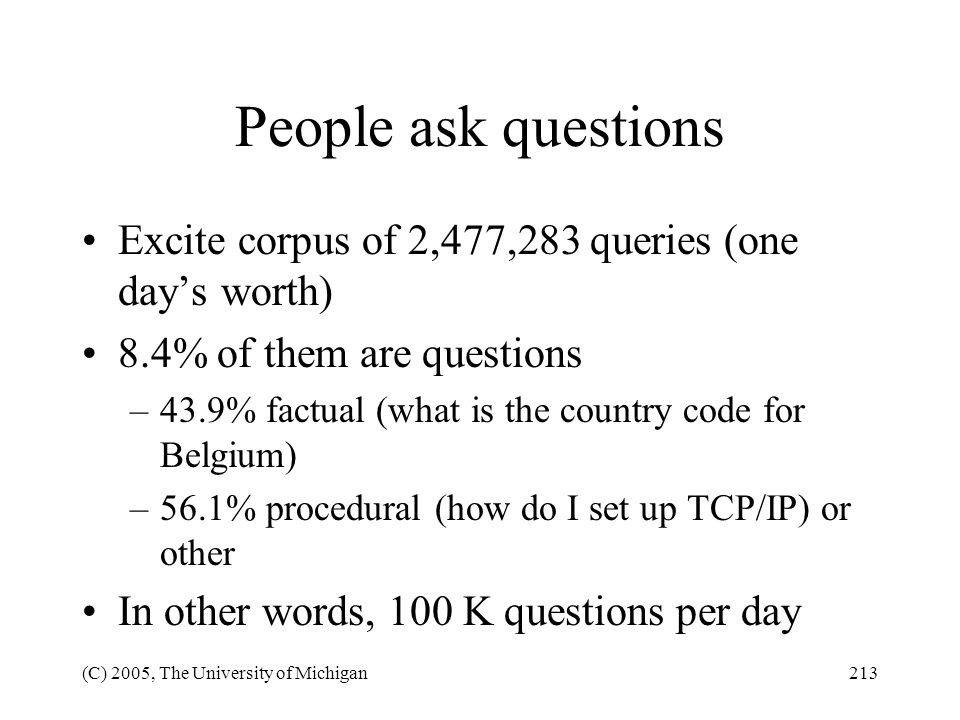 People ask questions Excite corpus of 2,477,283 queries (one day's worth) 8.4% of them are questions.