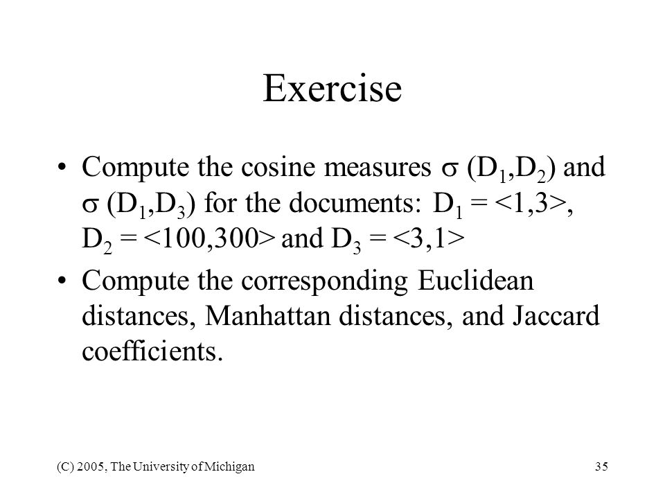 Exercise Compute the cosine measures  (D1,D2) and  (D1,D3) for the documents: D1 = <1,3>, D2 = <100,300> and D3 = <3,1>