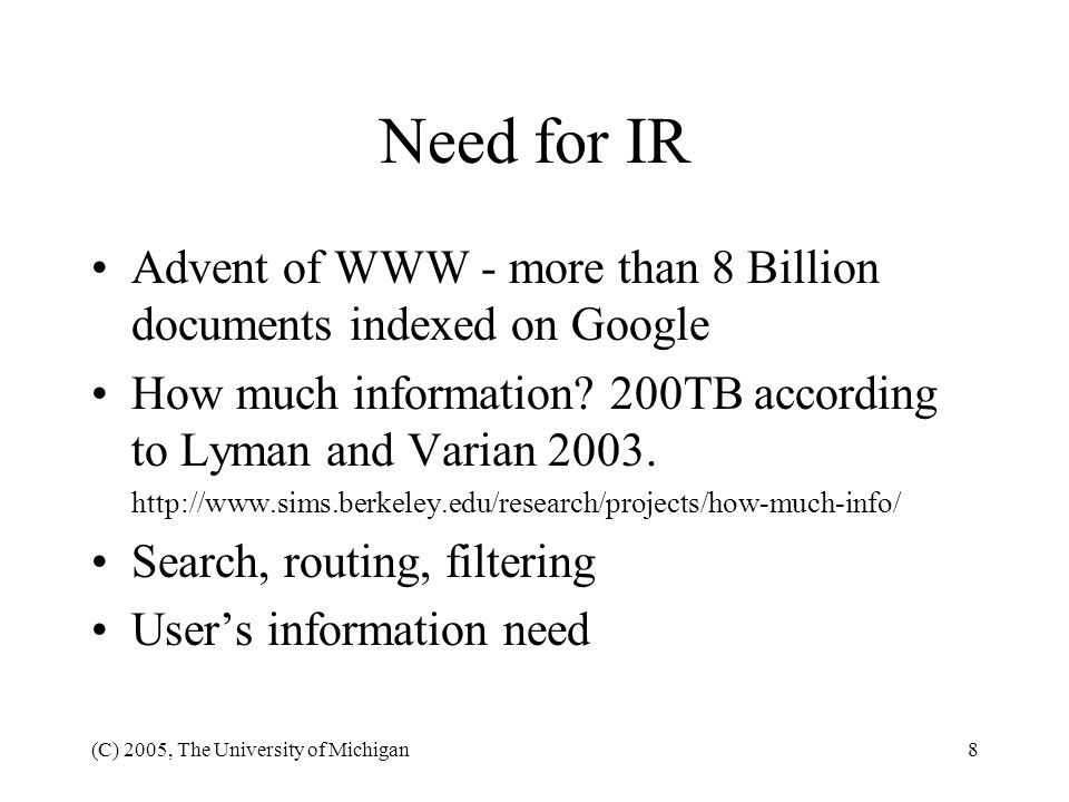 Need for IR Advent of WWW - more than 8 Billion documents indexed on Google. How much information 200TB according to Lyman and Varian 2003.