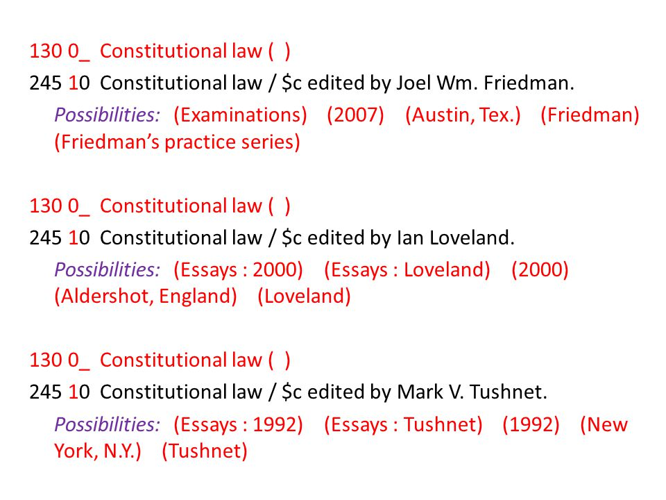130 0_ Constitutional law ( ) 245 10 Constitutional law / $c edited by Joel Wm. Friedman. Possibilities: (Examinations) (2007) (Austin, Tex.) (Friedman) (Friedman's practice series) 245 10 Constitutional law / $c edited by Ian Loveland. Possibilities: (Essays : 2000) (Essays : Loveland) (2000) (Aldershot, England) (Loveland) 245 10 Constitutional law / $c edited by Mark V. Tushnet. Possibilities: (Essays : 1992) (Essays : Tushnet) (1992) (New York, N.Y.) (Tushnet)