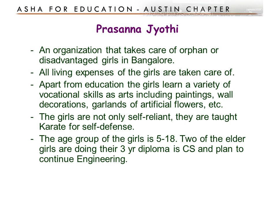 Prasanna Jyothi An organization that takes care of orphan or disadvantaged girls in Bangalore. All living expenses of the girls are taken care of.