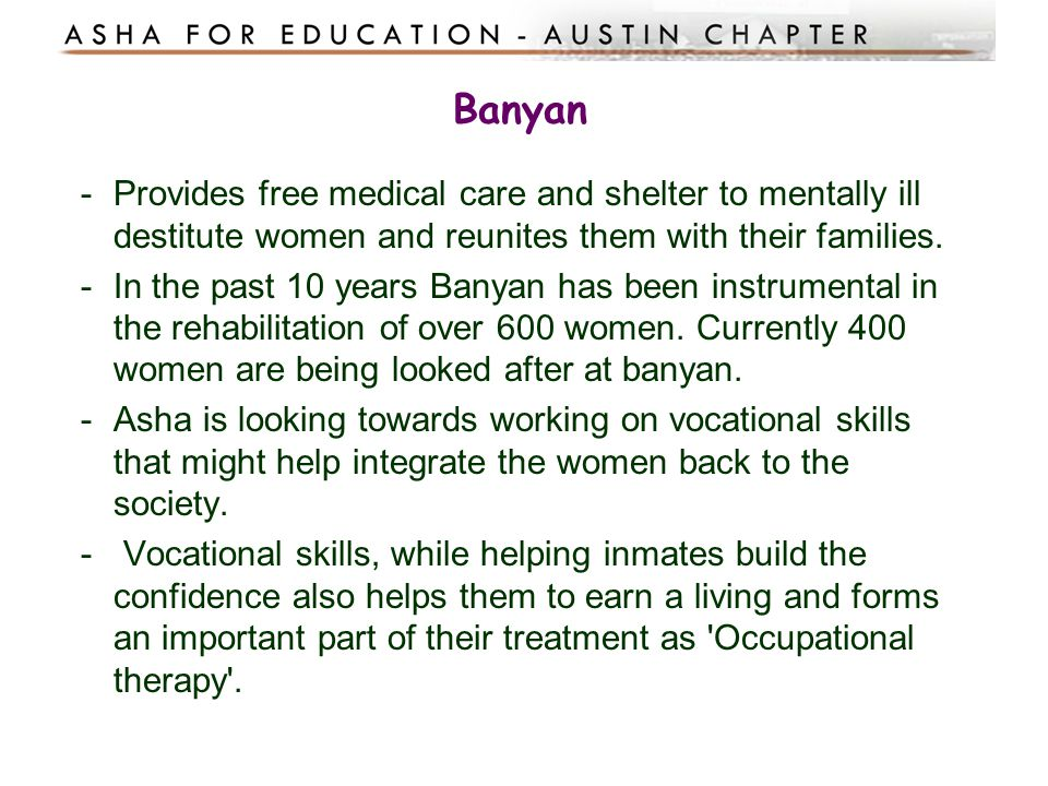 Banyan Provides free medical care and shelter to mentally ill destitute women and reunites them with their families.