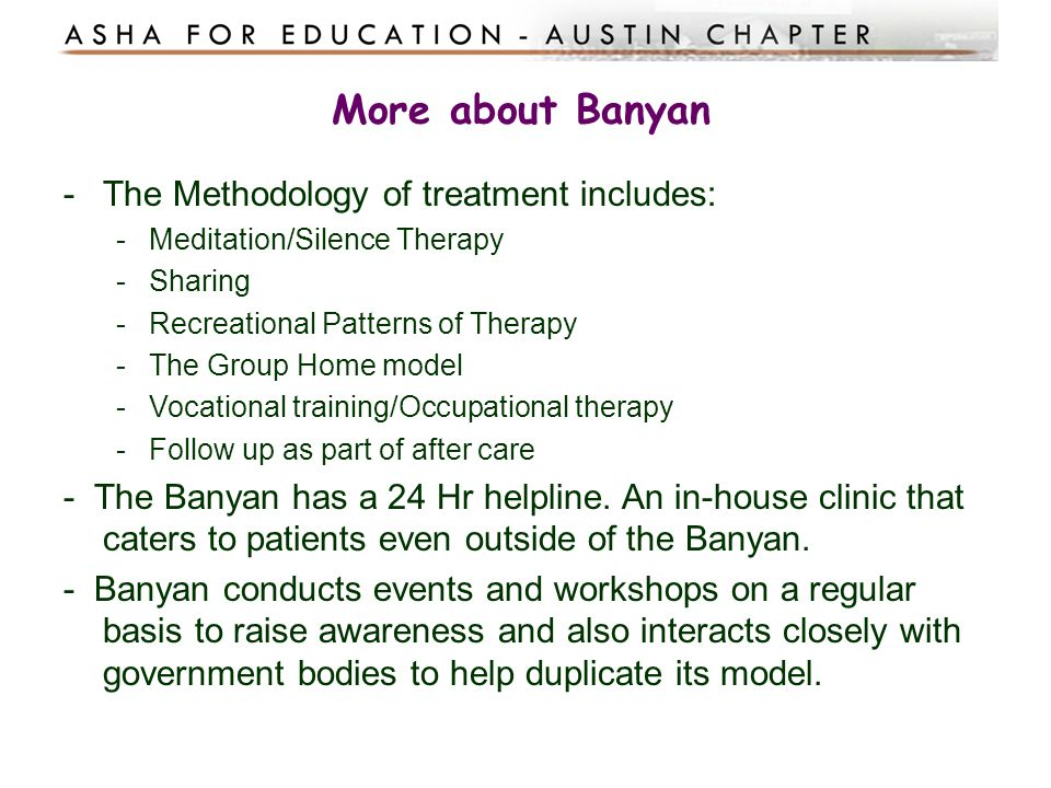More about Banyan The Methodology of treatment includes: