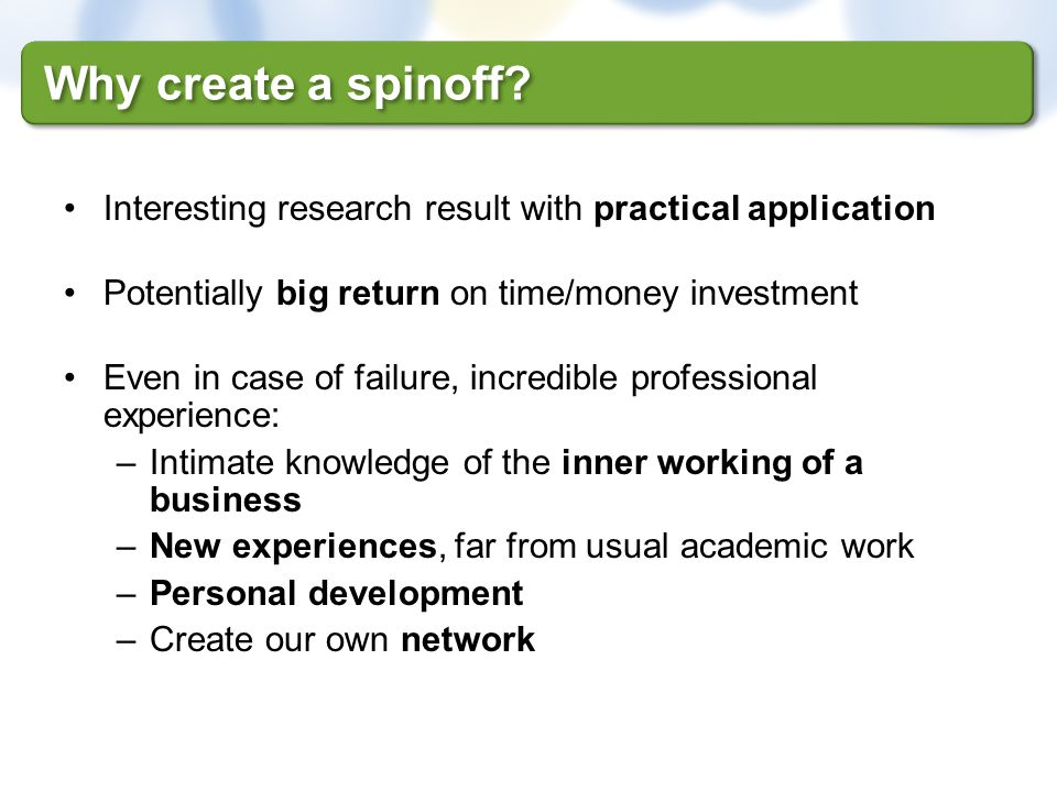 Why create a spinoff Interesting research result with practical application. Potentially big return on time/money investment.