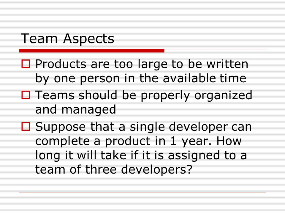 Team Aspects Products are too large to be written by one person in the available time. Teams should be properly organized and managed.