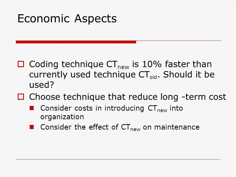 Economic Aspects Coding technique CTnew is 10% faster than currently used technique CTold. Should it be used