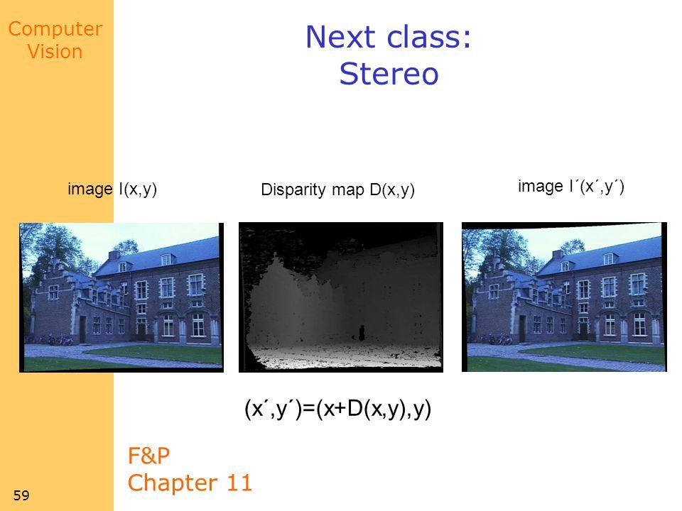 Next class: Stereo (x´,y´)=(x+D(x,y),y) F&P Chapter 11 image I´(x´,y´)